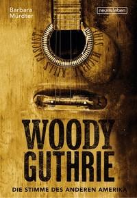 Barbara Mürdter: Woody Guthrie - Die Stimme des anderen Amerika